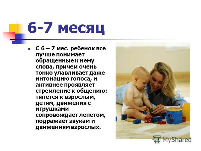 6-7 месяц С 6 – 7 мес. ребенок все лучше понимает обращенные к нему слова, причем очень тонко улавливает даже интонацию голоса, и активнее проявляет стремление к общению: тянется к взрослым, детям, движения с игрушками сопровождает лепетом, подражает