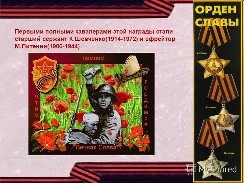 Первыми полными кавалерами этой награды стали старший сержант К.Шевченко(1914-1972) и ефрейтор М.Питенин(1900-1944)