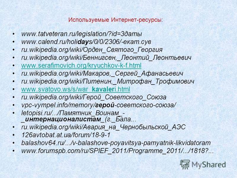 Используемые Интернет-ресурсы: www.tatveteran.ru/legislation/?id=3 даты www.calend.ru/holidays/0/0/2306/-екат.сув ru.wikipedia.org/wiki/Орден_Святого_Георгия ru.wikipedia.org/wiki/Беннигсен,_Леонтий_Леонтьевич www.serafimovich.org/kryuchkov-k-f.html