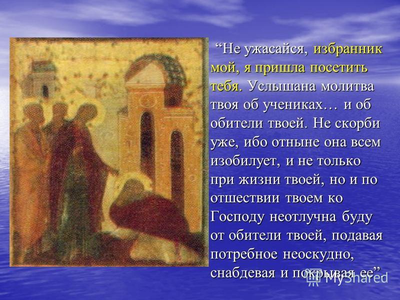 Не ужасайся, избранник мой, я пришла посетить тебя. Услышана молитва твоя об учениках… и об обители твоей. Не скорби уже, ибо отныне она всем изобилует, и не только при жизни твоей, но и по отшествии твоем ко Господу неотлучна буду от обители твоей,