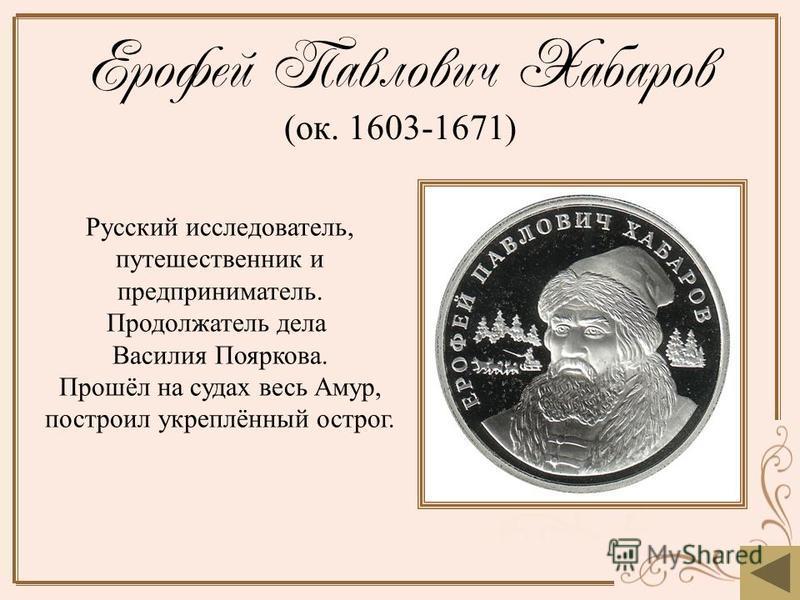Ерофей Павлович Хабаров (ок. 1603-1671) Русский исследователь, путешественник и предприниматель. Продолжатель дела Василия Пояркова. Прошёл на судах весь Амур, построил укреплённый острог.