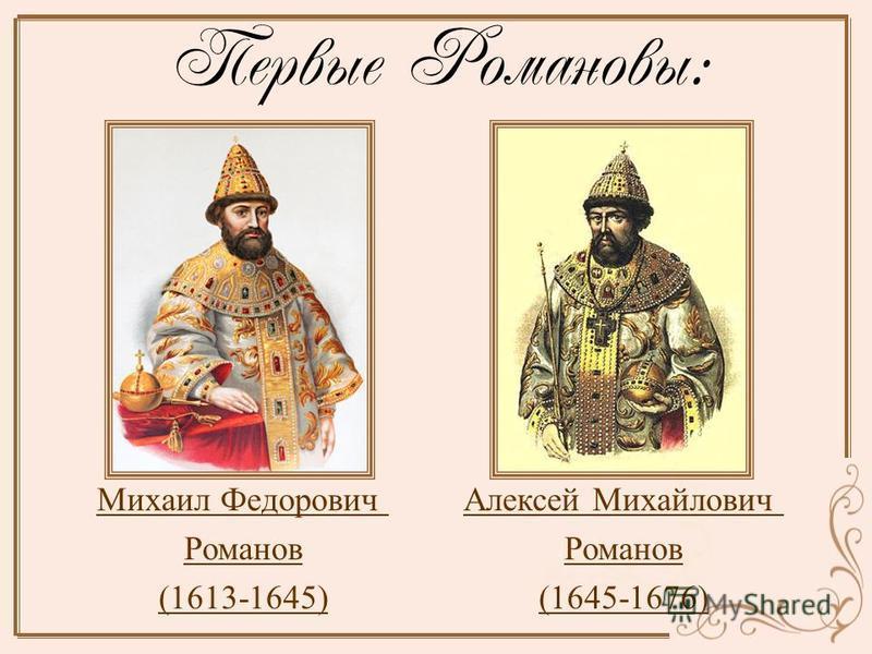 Первые Романовы: Михаил Федорович Романов (1613-1645) Алексей Михайлович Романов (1645-1676)