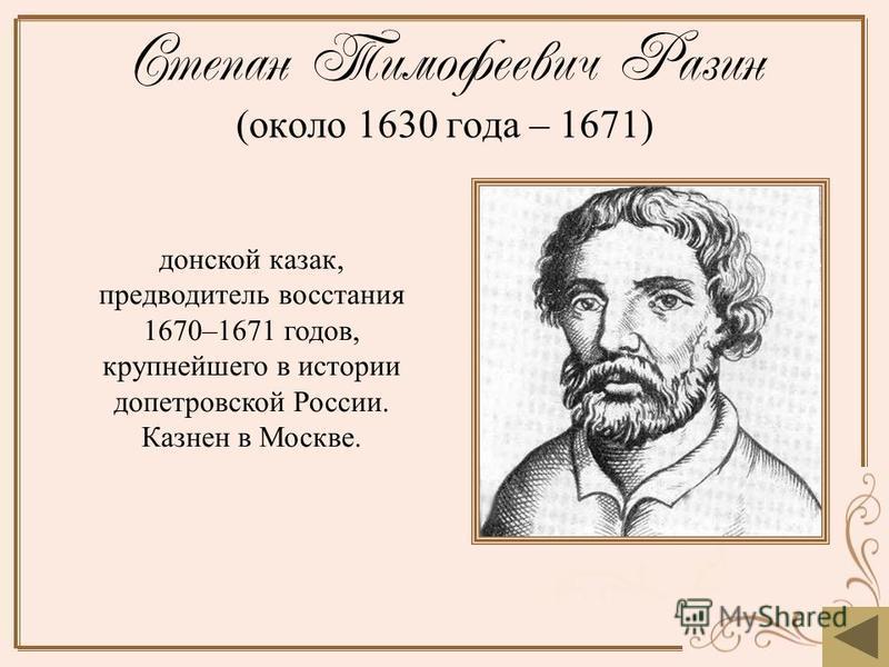 Степан Тимофеевич Разин (около 1630 года – 1671) донской казак, предводитель восстания 1670–1671 годов, крупнейшего в истории допетровской России. Казнен в Москве.