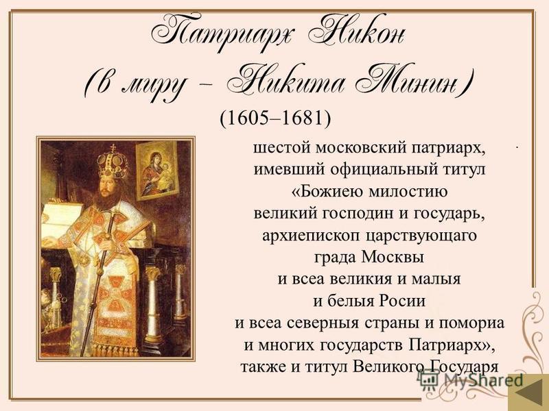 Патриарх Никон (в миру – Никита Минин) (1605–1681). шестой московский патриарх, имевший официальный титул «Божиею милостию великий господин и государь, архиепископ царствующего града Москвы и всеа великие и малые и белые Росии и всеа северные страны