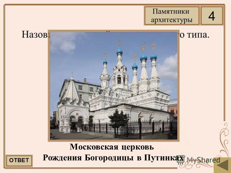 Назовите последний храм шатрового типа. Московская церковь Рождения Богородицы в Путинках ОТВЕТ 4 Памятники архитектуры