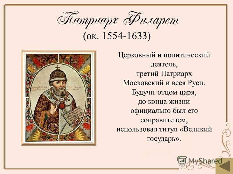 Патриарх Филарет (ок. 1554-1633) Церковный и политический деятель, третий Патриарх Московский и всея Руси. Будучи отцом царя, до конца жизни официально был его соправителем, использовал титул «Великий государь».