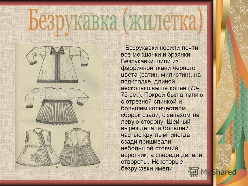 Безрукавки носили почти все мокшанки и эрзянки. Безрукавки шили из фабричной ткани черного цвета (сатин, милистин), на подкладке, длиной несколько выше колен (70- 75 см.). Покрой был в талию, с отрезной спинкой и большим количеством сборок сзади, с з
