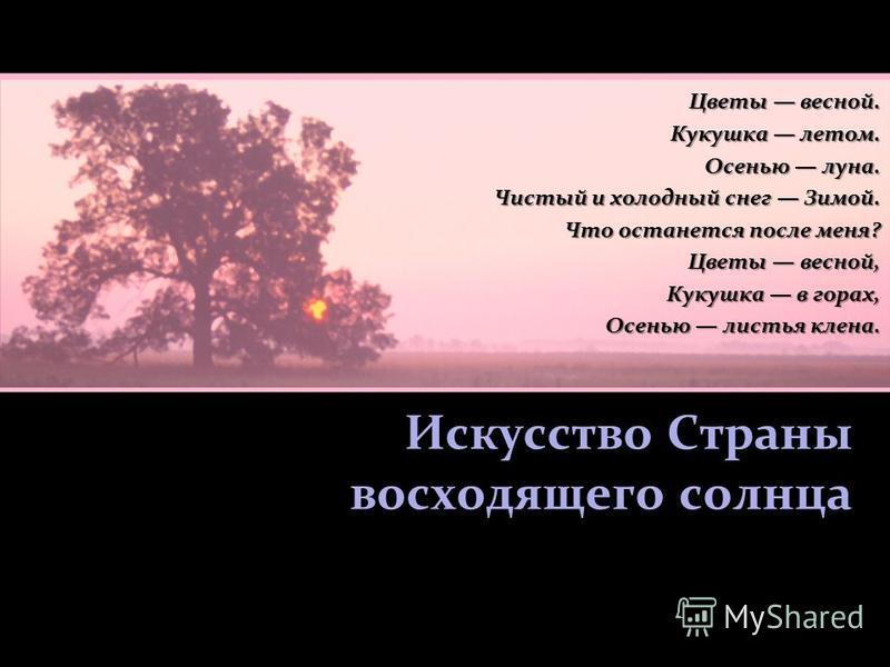 Искусство Страны восходящего солнца Цветы весной. Кукушка летом. Осенью луна. Чистый и холодный снег Зимой. Что останется после меня? Цветы весной, Цветы весной, Кукушка в горах, Осенью листья клена.