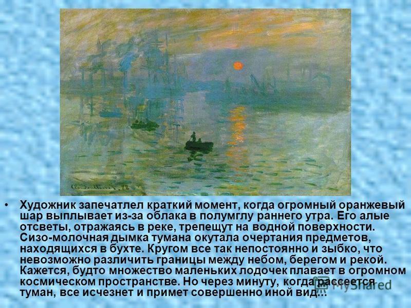 Художник запечатлел краткий момент, когда огромный оранжевый шар выплывает из-за облака в полумглу раннего утра. Его алые отсветы, отражаясь в реке, трепещут на водной поверхности. Сизо-молочная дымка тумана окутала очертания предметов, находящихся в