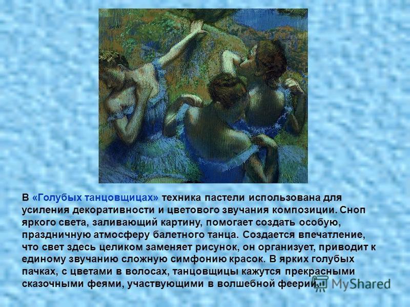 В «Голубых танцовщицах» техника пастели использована для усиления декоративности и цветового звучания композиции. Сноп яркого света, заливающий картину, помогает создать особую, праздничную атмосферу балетного танца. Создается впечатление, что свет з