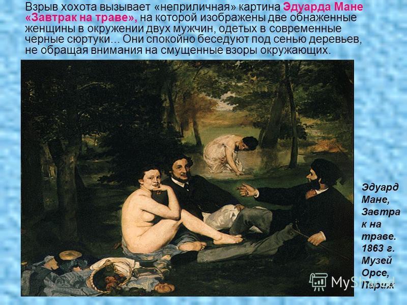 Взрыв хохота вызывает «неприличная» картина Эдуарда Мане «Завтрак на траве», на которой изображены две обнаженные женщины в окружении двух мужчин, одетых в современные черные сюртуки... Они спокойно беседуют под сенью деревьев, не обращая внимания на
