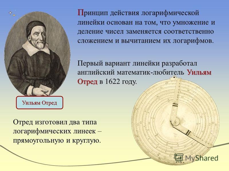 П П ринцип действия логарифмической линейки основан на том, что умножение и деление чисел заменяется соответственно сложением и вычитанием их логарифмов. Уильям Отред Первый вариант линейки разработал английский математик-любитель Уильям Отред в 1622