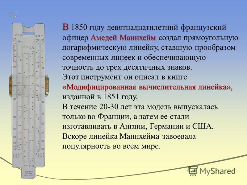 В Амедей Маннхейм В 1850 году девятнадцатилетний французский офицер Амедей Маннхейм создал прямоугольную логарифмическую линейку, ставшую прообразом современных линеек и обеспечивающую точность до трех десятичных знаков. «Модифицированная вычислитель