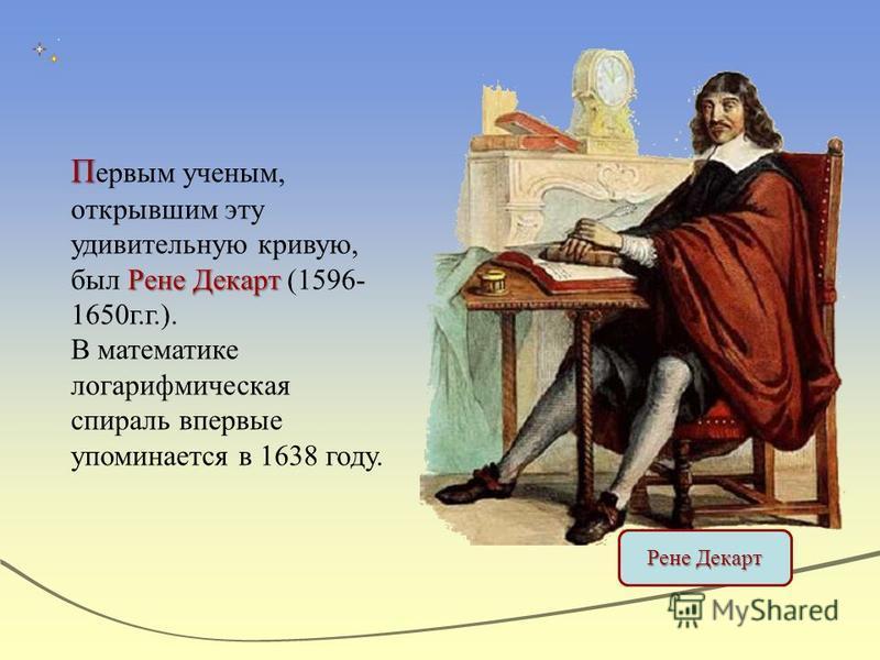 П Рене Декарт П ервым ученым, открывшим эту удивительную кривую, был Рене Декарт (1596- 1650 г.г.). В математике логарифмическая спираль впервые упоминается в 1638 году. Рене Декарт