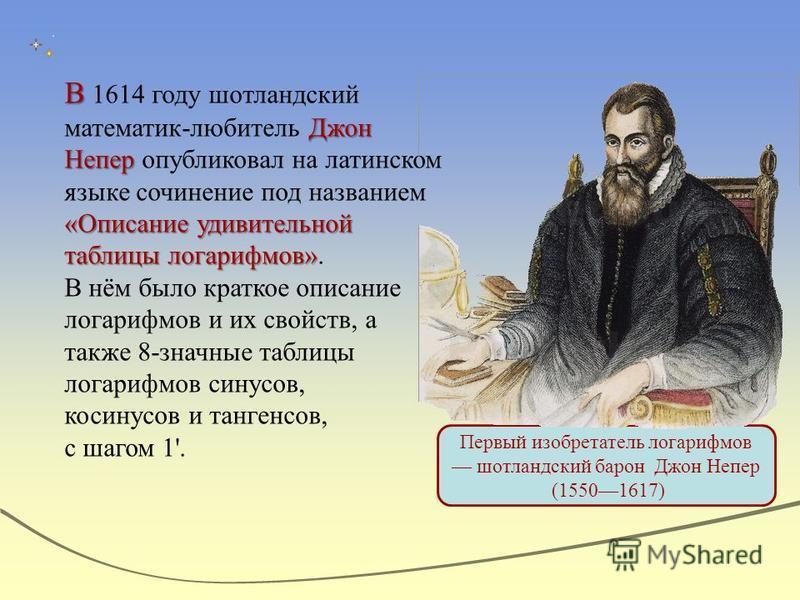 Первый изобретатель логарифмов шотландский барон Джон Непер (15501617) В Джон Непер «Описание удивительной таблицы логарифмов» В 1614 году шотландский математик-любитель Джон Непер опубликовал на латинском языке сочинение под названием «Описание удив