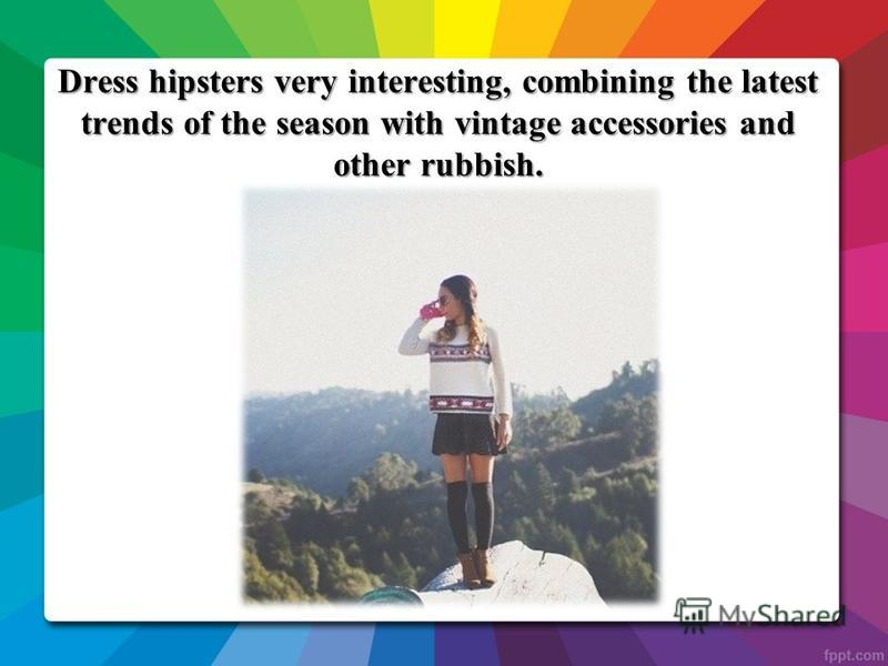 Dress hipsters very interesting, combining the latest trends of the season with vintage accessories and other rubbish.