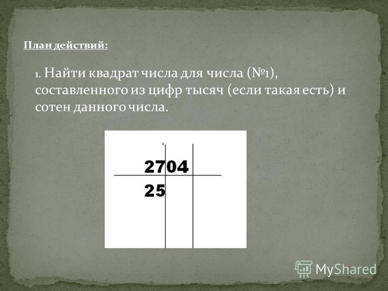 План действий: 1. Найти квадрат числа для числа (1), составленного из цифр тысяч (если такая есть) и сотен данного числа.
