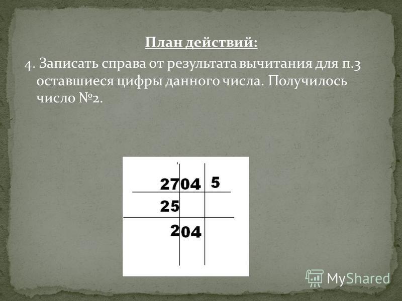 План действий: 4. Записать справа от результата вычитания для п.3 оставшиеся цифры данного числа. Получилось число 2.