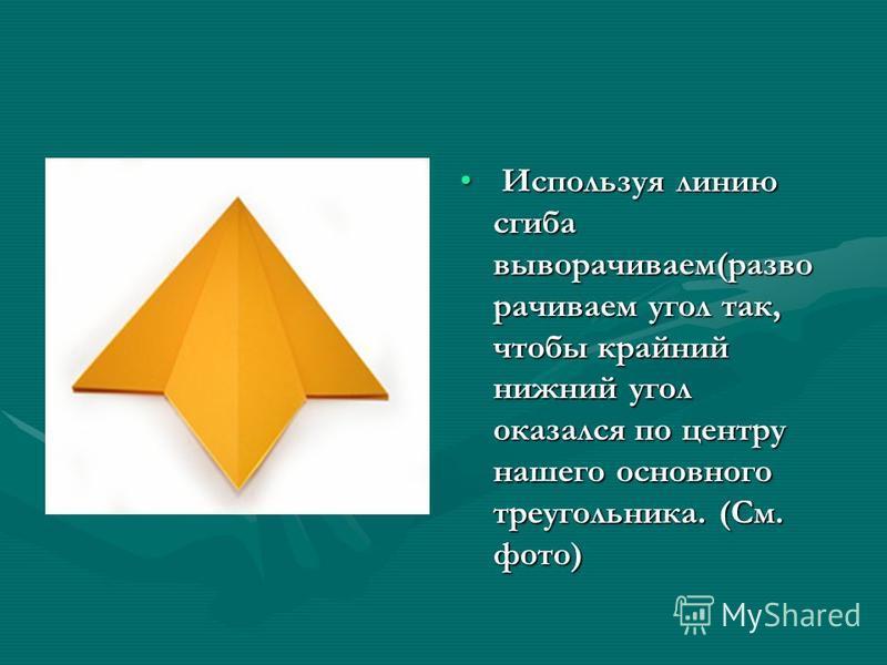 Используя линию сгиба выворачиваем(разворачиваем угол так, чтобы крайний нижний угол оказался по центру нашего основного треугольника. (См. фото)