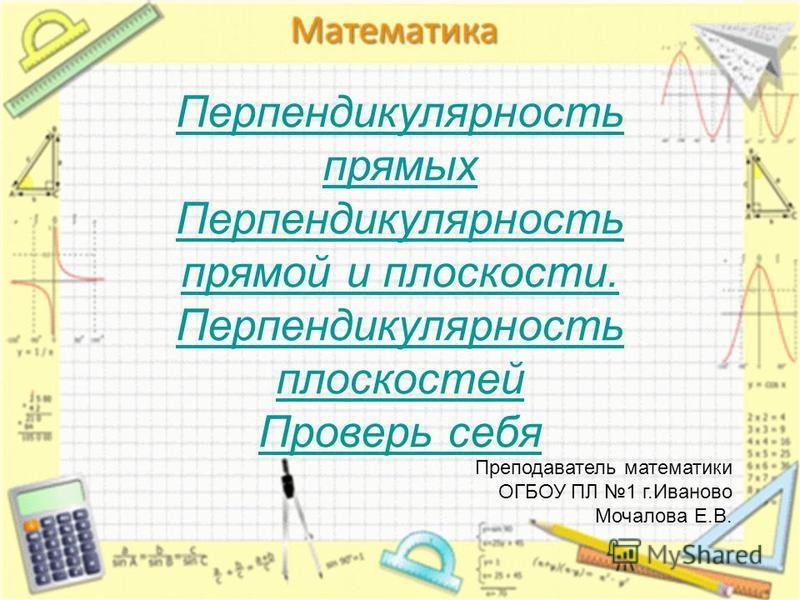 Перпендикулярность прямых Перпендикулярность прямой и плоскости. Перпендикулярность плоскостей Проверь себя Преподаватель математики ОГБОУ ПЛ 1 г.Иваново Мочалова Е.В.