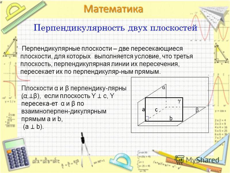 Перпендикулярность двух плоскостей Перпендикулярные плоскости – две пересекающиеся плоскости, для которых выполняется условие, что третья плоскость, перпендикулярная линии их пересечения, пересекает их по перпендикуляр-ным прямым. Плоскости α и β пер