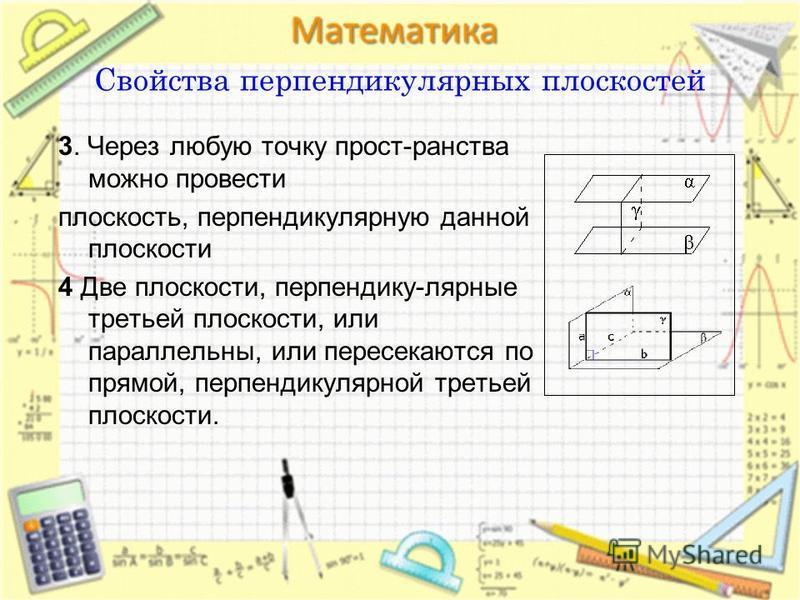 3. Через любую точку прост-ранства можно провести плоскость, перпендикулярную данной плоскости 4 Две плоскости, перпендику-лярные третьей плоскости, или параллельны, или пересекаются по прямой, перпендикулярной третьей плоскости. Свойства перпендикул