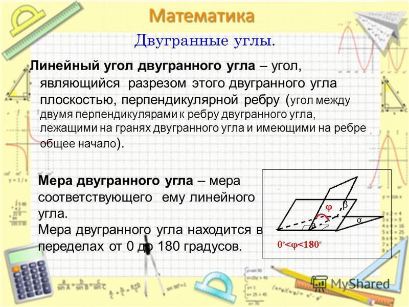 Двугранные углы. Линейный угол двугранного угла – угол, являющийся разрезом этого двугранного угла плоскостью, перпендикулярной ребру ( угол между двумя перпендикулярами к ребру двугранного угла, лежащими на гранях двугранного угла и имеющими на ребр
