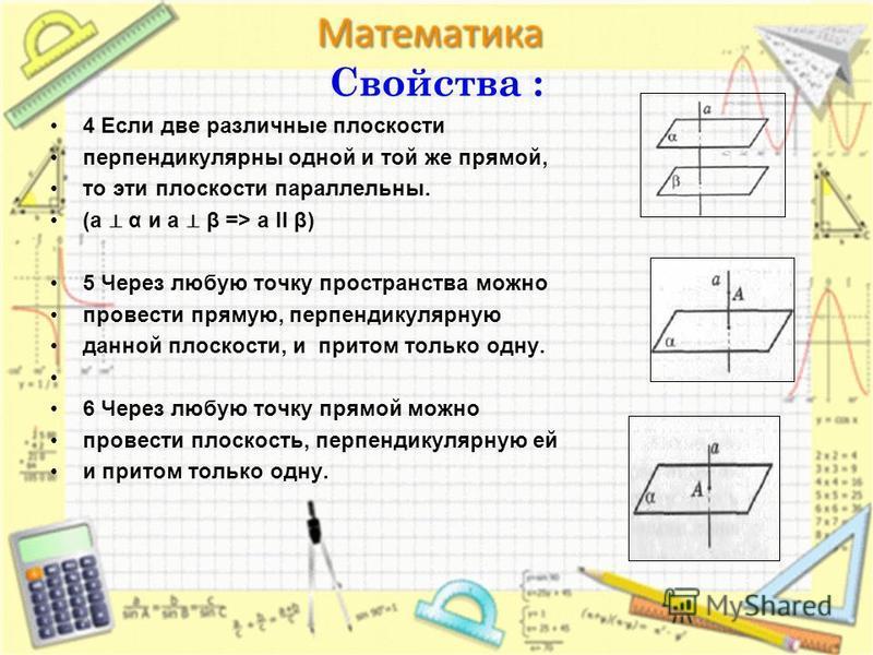 Свойства : 4 Если две различные плоскости перпендикулярны одной и той же прямой, то эти плоскости параллельны. (a α и a β => a II β) 5 Через любую точку пространства можно провести прямую, перпендикулярную данной плоскости, и притом только одну. 6 Че