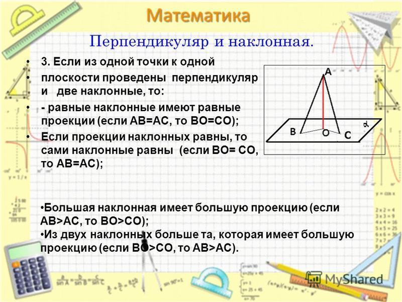 Перпендикуляр и наклонная. 3. Если из одной точки к одной плоскости проведены перпендикуляр и две наклонные, то: - равные наклонные имеют равные проекции (если AB=AC, то BO=CO); Если проекции наклонных равны, то сами наклонные равны (если BO= CO, то