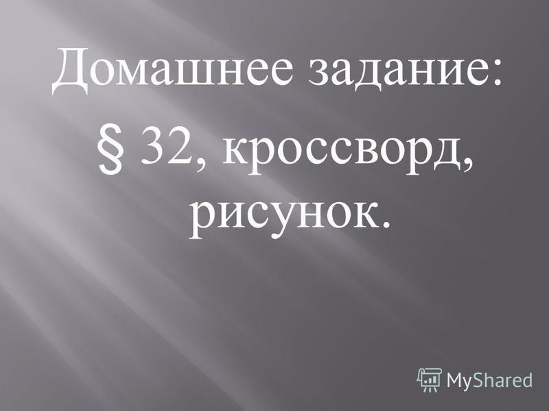 Домашнее задание : § 32, кроссворд, рисунок.