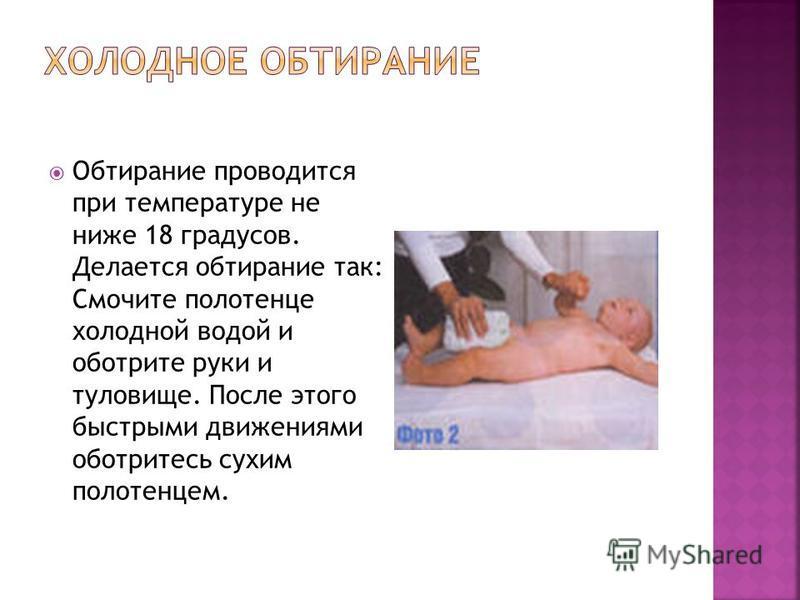 Обтирание проводится при температуре не ниже 18 градусов. Делается обтирание так: Смочите полотенце холодной водой и оботрите руки и туловище. После этого быстрыми движениями оботритесь сухим полотенцем.