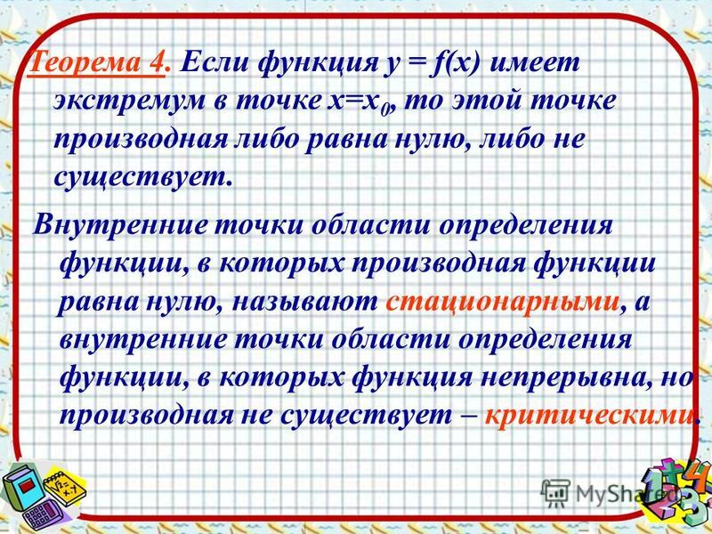 Теорема 4. Если функция у = f(х) имеет экстремум в точке х=х 0, то этой точке производная либо равна нулю, либо не существует. Внутренние точки области определения функции, в которых производная функции равна нулю, называют стационарными, а внутренни