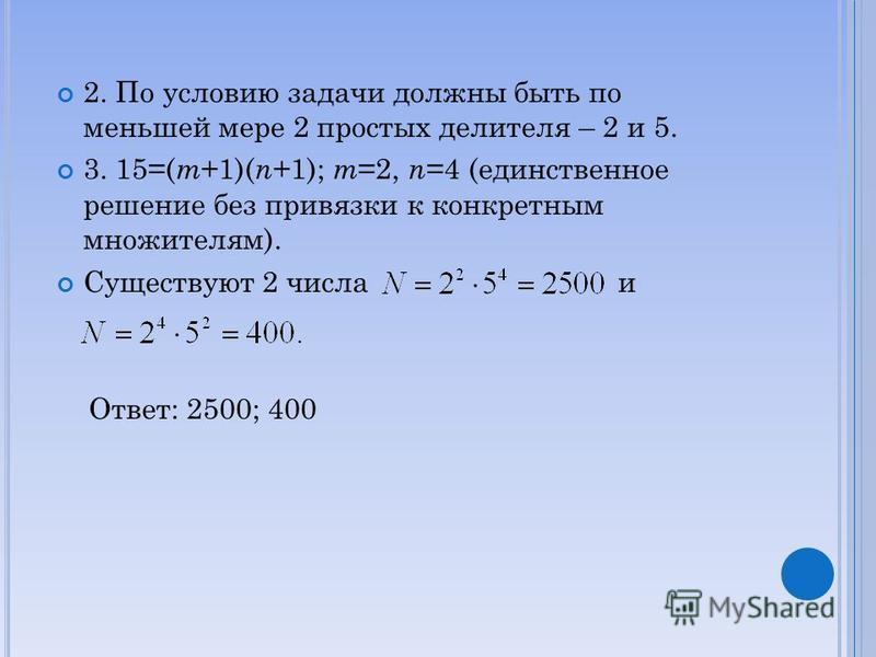 2. По условию задачи должны быть по меньшей мере 2 простых делителя – 2 и 5. 3. 15=( m +1)( n +1); m =2, n =4 (единственное решение без привязки к конкретным множителям). Существуют 2 числа и Ответ: 2500; 400