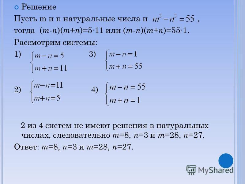 Решение Пусть m и n натуральные числа и, тогда ( m - n )( m + n )=511 или ( m - n )( m + n )=551. Рассмотрим системы: 1) 3) 2) 4) 2 из 4 систем не имеют решения в натуральных числах, следовательно m =8, n =3 и m =28, n =27. Ответ: m =8, n =3 и m =28,