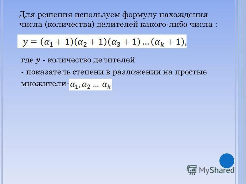 Для решения используем формулу нахождения числа (количества) делителей какого-либо числа : где y - количество делителей - показатель степени в разложении на простые множители -