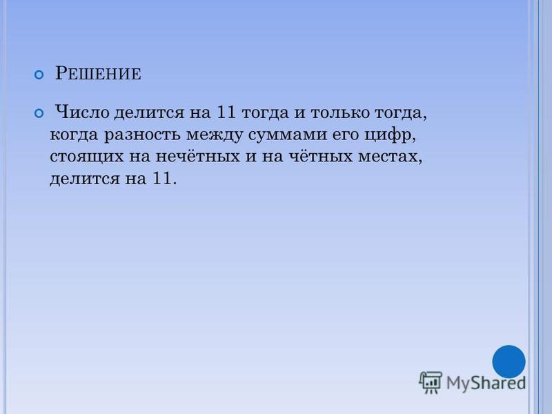 Р ЕШЕНИЕ Число делится на 11 тогда и только тогда, когда разность между суммами его цифр, стоящих на нечётных и на чётных местах, делится на 11.