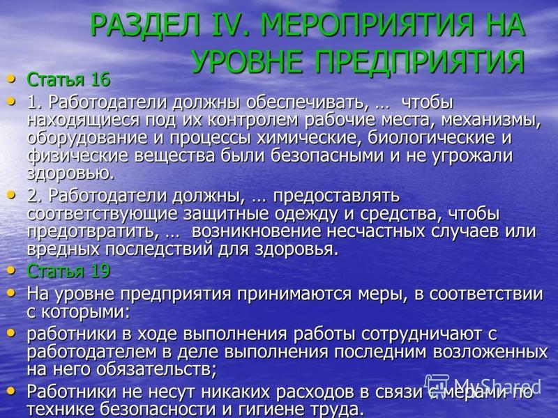 РАЗДЕЛ IV. МЕРОПРИЯТИЯ НА УРОВНЕ ПРЕДПРИЯТИЯ Статья 16 Статья 16 1. Работодатели должны обеспечивать, … чтобы находящиеся под их контролем рабочие места, механизмы, оборудование и процессы химические, биологические и физические вещества были безопасн