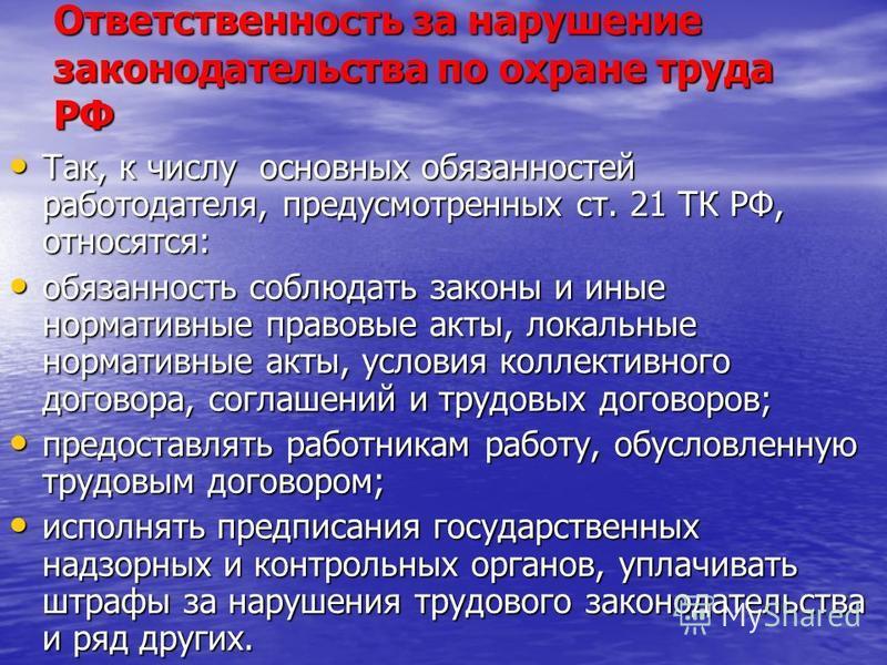 Ответственность за нарушение законодательства по охране труда РФ Так, к числу основных обязанностей работодателя, предусмотренных ст. 21 ТК РФ, относятся: Так, к числу основных обязанностей работодателя, предусмотренных ст. 21 ТК РФ, относятся: обяза