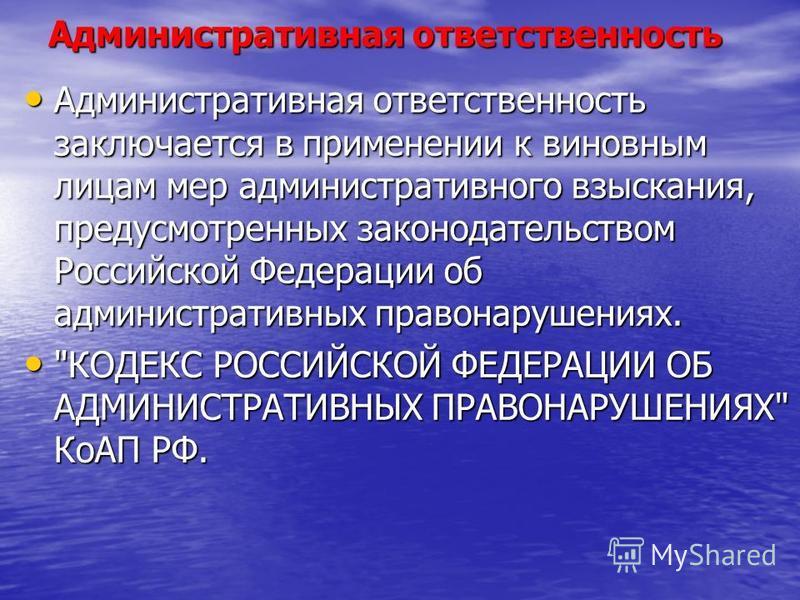 Административная ответственность Административная ответственность заключается в применении к виновным лицам мер административного взыскания, предусмотренных законодательством Российской Федерации об административных правонарушениях. Административная