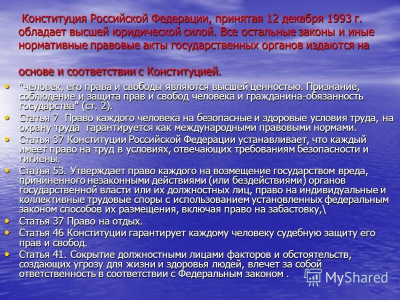 Конституция Российской Федерации, принятая 12 декабря 1993 г. обладает высшей юридической силой. Все остальные законы и иные нормативные правовые акты государственных органов издаются на основе и соответствии с Конституцией. Конституция Российской Фе
