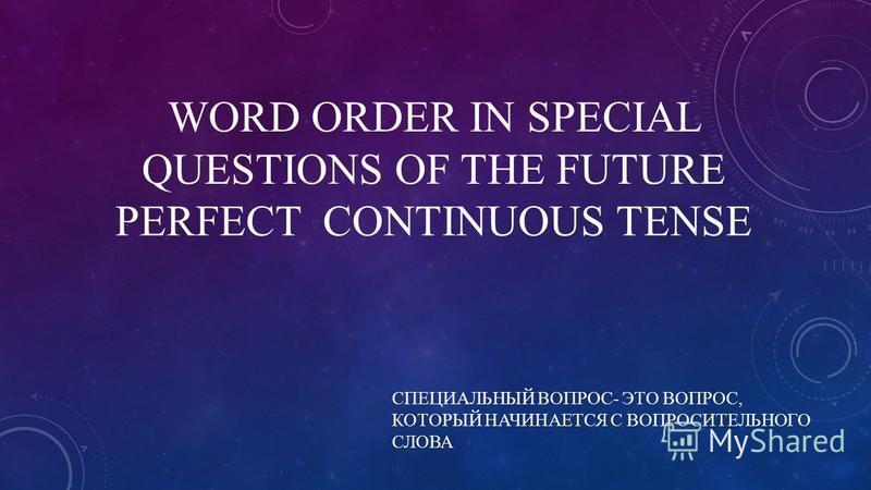 WORD ORDER IN SPECIAL QUESTIONS OF THE FUTURE PERFECT CONTINUOUS TENSE СПЕЦИАЛЬНЫЙ ВОПРОС- ЭТО ВОПРОС, КОТОРЫЙ НАЧИНАЕТСЯ С ВОПРОСИТЕЛЬНОГО СЛОВА