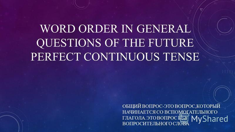 WORD ORDER IN GENERAL QUESTIONS OF THE FUTURE PERFECT CONTINUOUS TENSE ОБЩИЙ ВОПРОС-ЭТО ВОПРОС,КОТОРЫЙ НАЧИНАЕТСЯ СО ВСПОМОГАТЕЛЬНОГО ГЛАГОЛА.ЭТО ВОПРОС БЕЗ ВОПРОСИТЕЛЬНОГО СЛОВА