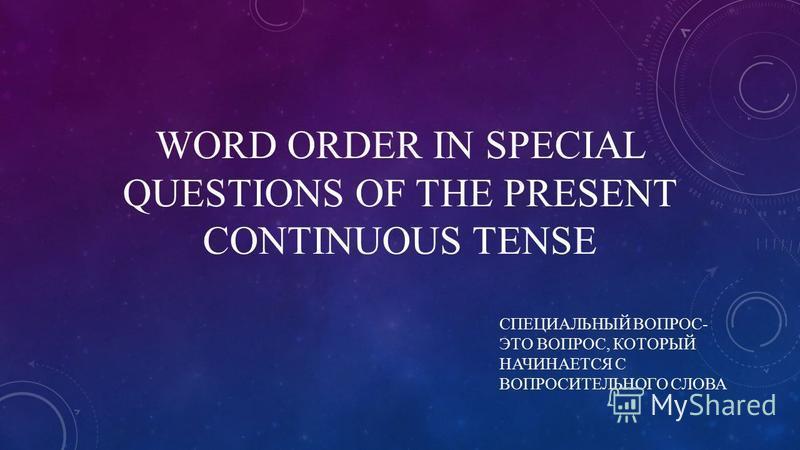 WORD ORDER IN SPECIAL QUESTIONS OF THE PRESENT CONTINUOUS TENSE СПЕЦИАЛЬНЫЙ ВОПРОС- ЭТО ВОПРОС, КОТОРЫЙ НАЧИНАЕТСЯ С ВОПРОСИТЕЛЬНОГО СЛОВА