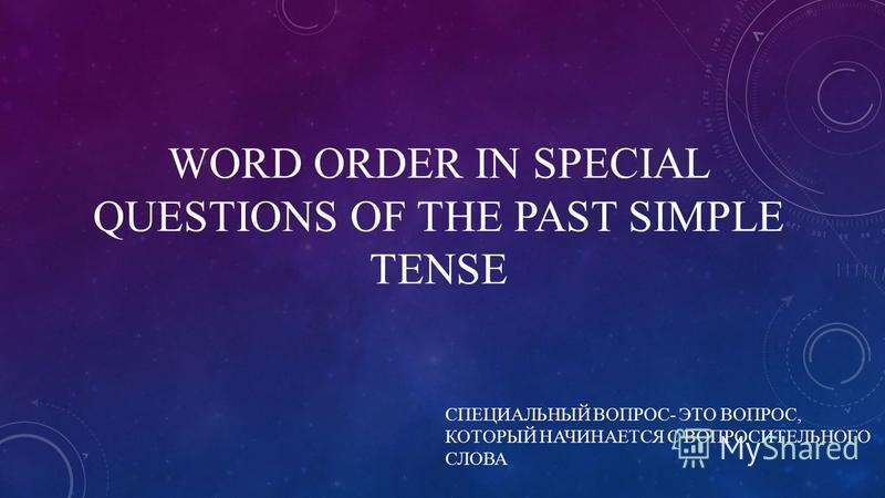 WORD ORDER IN SPECIAL QUESTIONS OF THE PAST SIMPLE TENSE СПЕЦИАЛЬНЫЙ ВОПРОС- ЭТО ВОПРОС, КОТОРЫЙ НАЧИНАЕТСЯ С ВОПРОСИТЕЛЬНОГО СЛОВА