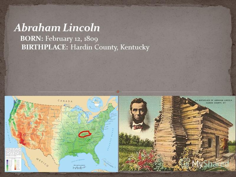 BORN: February 12, 1809 BIRTHPLACE: Hardin County, Kentucky