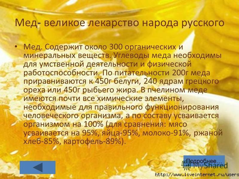 Мед- великое лекарство народа русского Мед. Содержит около 300 органических и минеральных веществ. Углеводы меда необходимы для умственной деятельности и физической работоспособности. По питательности 200 г меда приравниваются к 450 г белуги, 240 ядр