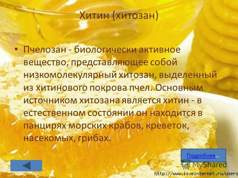 Хитин (хитозан) Пчелозан - биологически активное вещество, представляющее собой низкомолекулярный хитозан, выделенный из хитинового покрова пчел. Основным источником хитозана является хитин - в естественном состоянии он находится в панцирях морских к