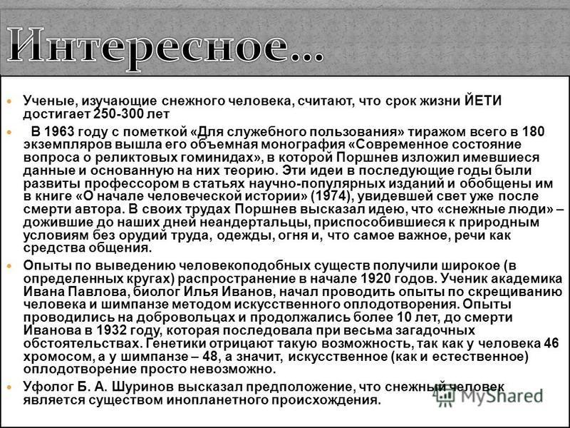 Ученые, изучающие снежного человека, считают, что срок жизни ЙЕТИ достигает 250-300 лет В 1963 году с пометкой «Для служебного пользования» тиражом всего в 180 экземпляров вышла его объемная монография «Современное состояние вопроса о реликтовых гоми