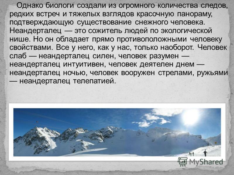 Однако биологи создали из огромного количества следов, редких встреч и тяжелых взглядов красочную панораму, подтверждающую существование снежного человека. Неандерталец это сожитель людей по экологической нише. Но он обладает прямо противоположными ч