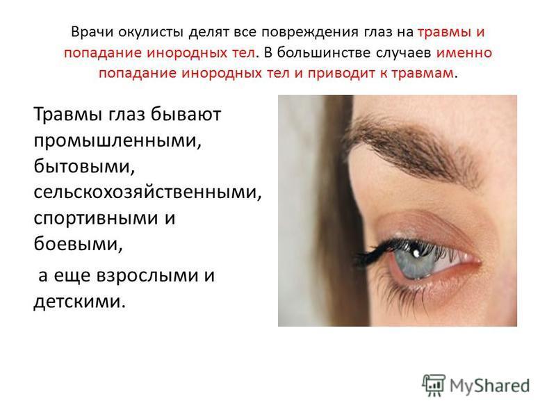 Врачи окулисты делят все повреждения глаз на травмы и попадание инородных тел. В большинстве случаев именно попадание инородных тел и приводит к травмам. Травмы глаз бывают промышленными, бытовыми, сельскохозяйственными, спортивными и боевыми, а еще